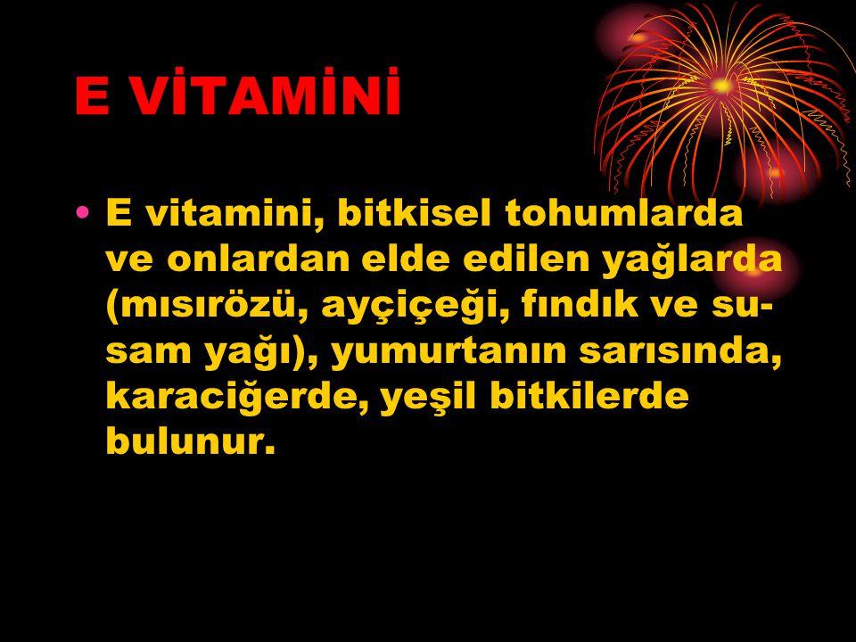 E VİTAMİNİ E vitamini, bitkisel tohumlarda ve onlardan elde edilen yağlarda (mısırözü, ayçiçeği, fındık ve su sam yağı), yumurtanın sarısında, karaciğerde, yeşil bitkilerde bulunur.