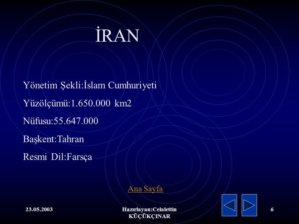 23.05.2003Hazırlayan:Celalettin KÜÇÜKÇINAR 6 Yönetim Şekli:İslam Cumhuriyeti Yüzölçümü:1.650.000 km2 Nüfusu:55.647.000 Başkent:Tahran Resmi Dil:Farsça İRAN Ana Sayfa