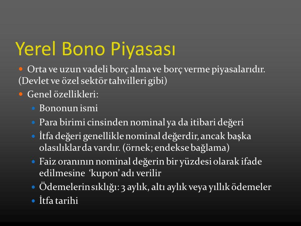 Yerel Bono Piyasası Orta ve uzun vadeli borç alma ve borç verme piyasalarıdır. (Devlet ve özel sektör tahvilleri gibi) Genel özellikleri: Bononun ismi