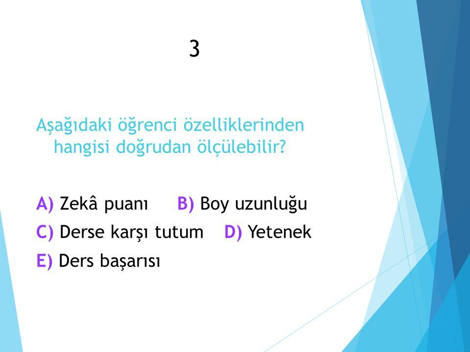 3 Aşağıdaki öğrenci özelliklerinden hangisi doğrudan ölçülebilir? Zekâ puanı Boy uzunluğu A) Zekâ puanıB) Boy uzunluğu Derse karşı tutum Yetenek C) De
