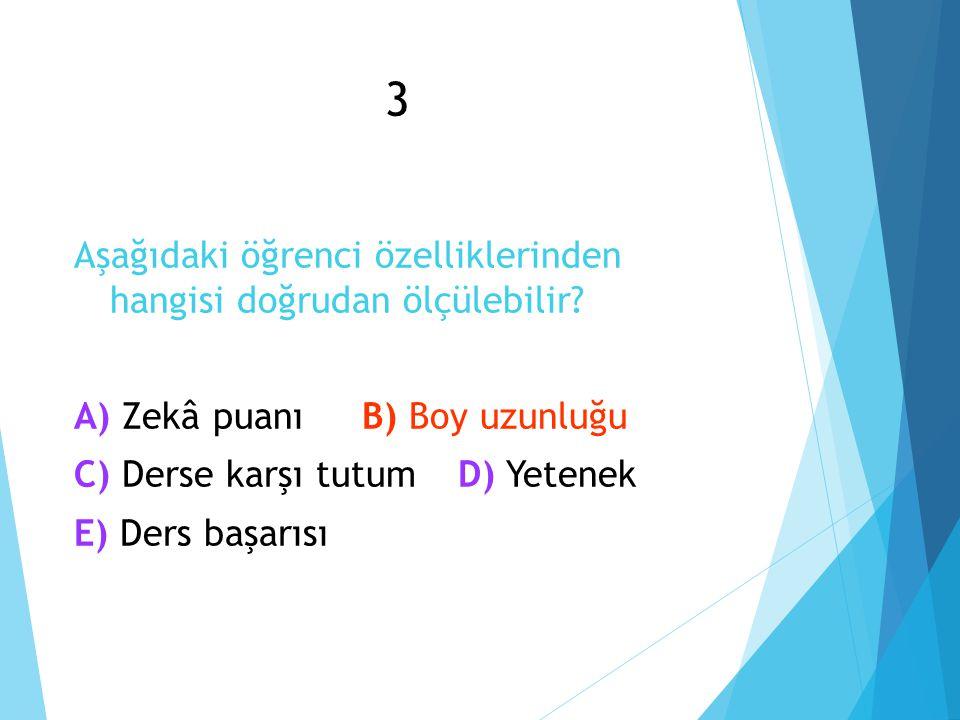 3 Aşağıdaki öğrenci özelliklerinden hangisi doğrudan ölçülebilir? Zekâ puanı A) Zekâ puanıB) Boy uzunluğu Derse karşı tutum Yetenek C) Derse karşı tut
