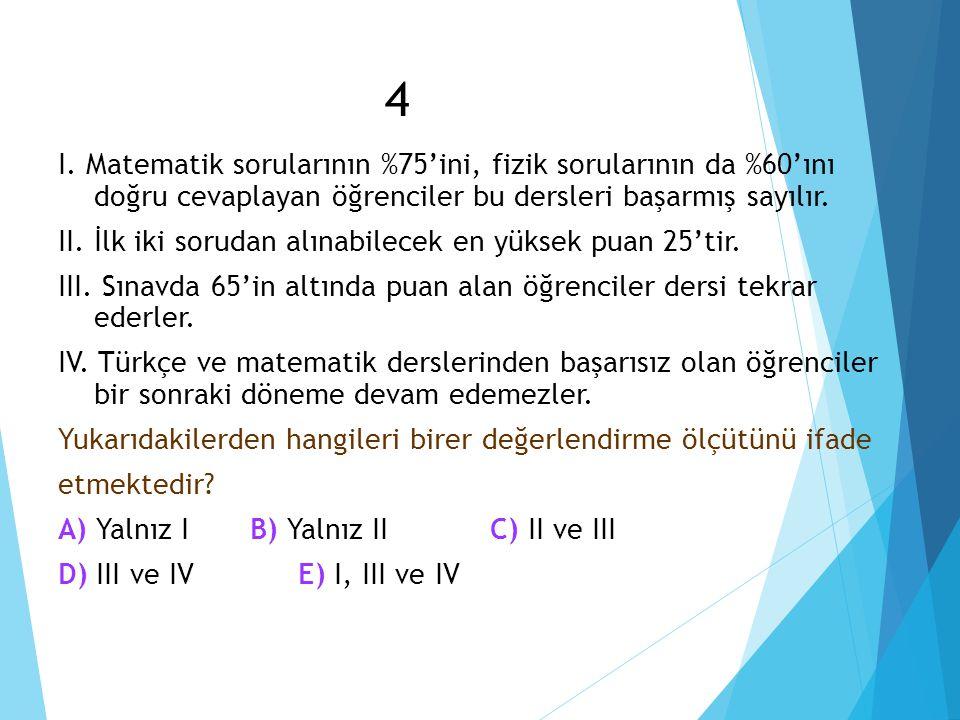 4 I. Matematik sorularının %75'ini, fizik sorularının da %60'ını doğru cevaplayan öğrenciler bu dersleri başarmış sayılır. II. İlk iki sorudan alınabi