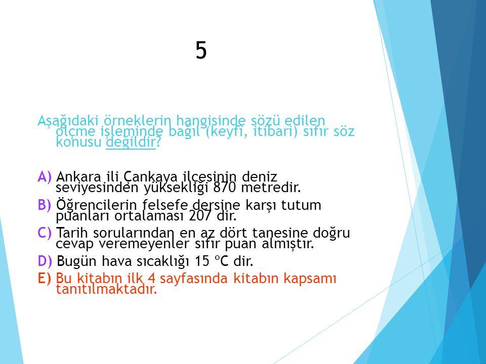 5 Aşağıdaki örneklerin hangisinde sözü edilen ölçme işleminde bağıl (keyfî, itibari) sıfır söz konusu değildir? Ankara ili Çankaya ilçesinin deniz sev