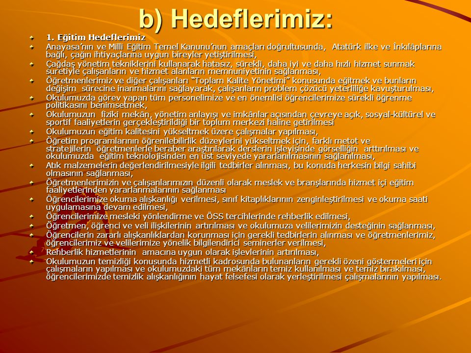 b) Hedeflerimiz: 1. Eğitim Hedeflerimiz Anayasa'nın ve Milli Eğitim Temel Kanunu'nun amaçları doğrultusunda, Atatürk ilke ve İnkılâplarına bağlı, çağı