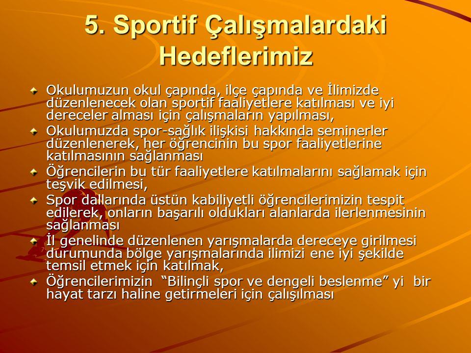 5. Sportif Çalışmalardaki Hedeflerimiz Okulumuzun okul çapında, ilçe çapında ve İlimizde düzenlenecek olan sportif faaliyetlere katılması ve iyi derec