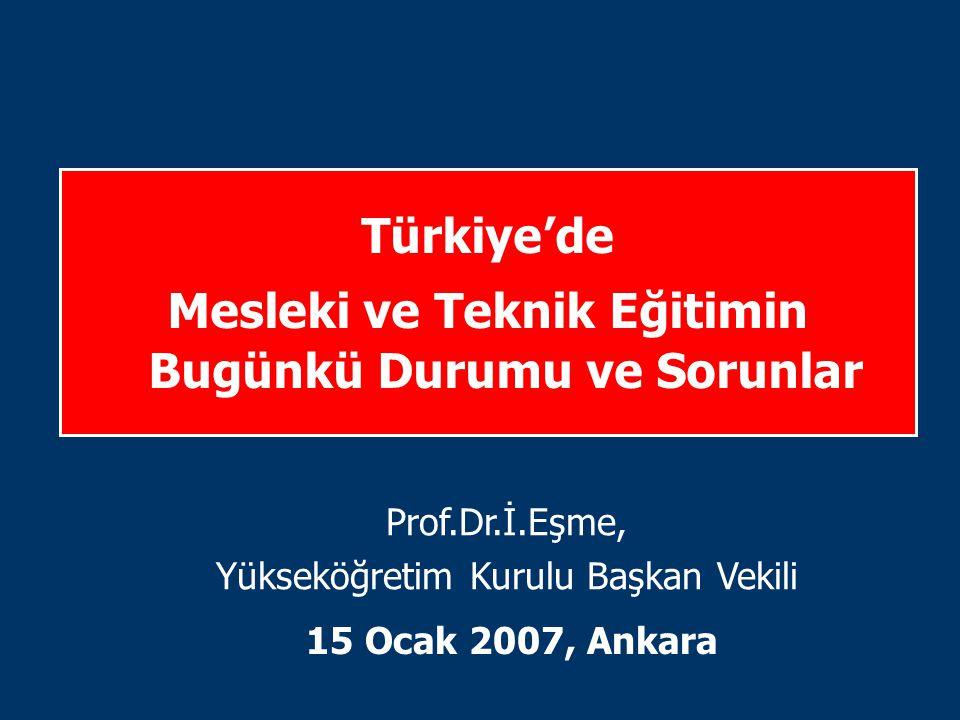 Türkiye'de Mesleki ve Teknik Eğitimin Bugünkü Durumu ve Sorunlar 15 Ocak 2007, Ankara Prof.Dr.İ.Eşme, Yükseköğretim Kurulu Başkan Vekili