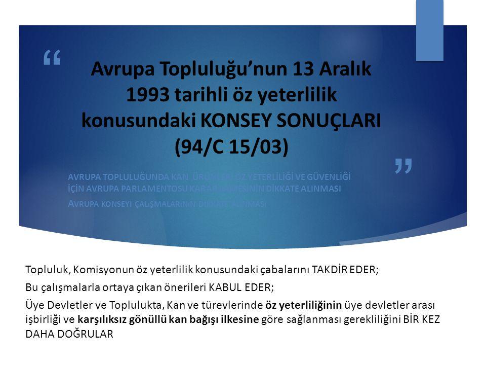 Avrupa Topluluğu'nun 13 Aralık 1993 tarihli öz yeterlilik konusundaki KONSEY SONUÇLARI (94/C 15/03) AVRUPA TOPLULUĞUNDA KAN ÜRÜNLERİ ÖZ YETERLİLİĞİ VE GÜVENLİĞİ İÇİN AVRUPA PARLAMENTOSU KARARNAMESİNİN DİKKATE ALINMASI A VRUPA KONSEYI ÇALıŞMALARıNıN DIKKATE ALıNMASı Topluluk, Komisyonun öz yeterlilik konusundaki çabalarını TAKDİR EDER; Bu çalışmalarla ortaya çıkan önerileri KABUL EDER; Üye Devletler ve Toplulukta, Kan ve türevlerinde öz yeterliliğinin üye devletler arası işbirliği ve karşılıksız gönüllü kan bağışı ilkesine göre sağlanması gerekliliğini BİR KEZ DAHA DOĞRULAR