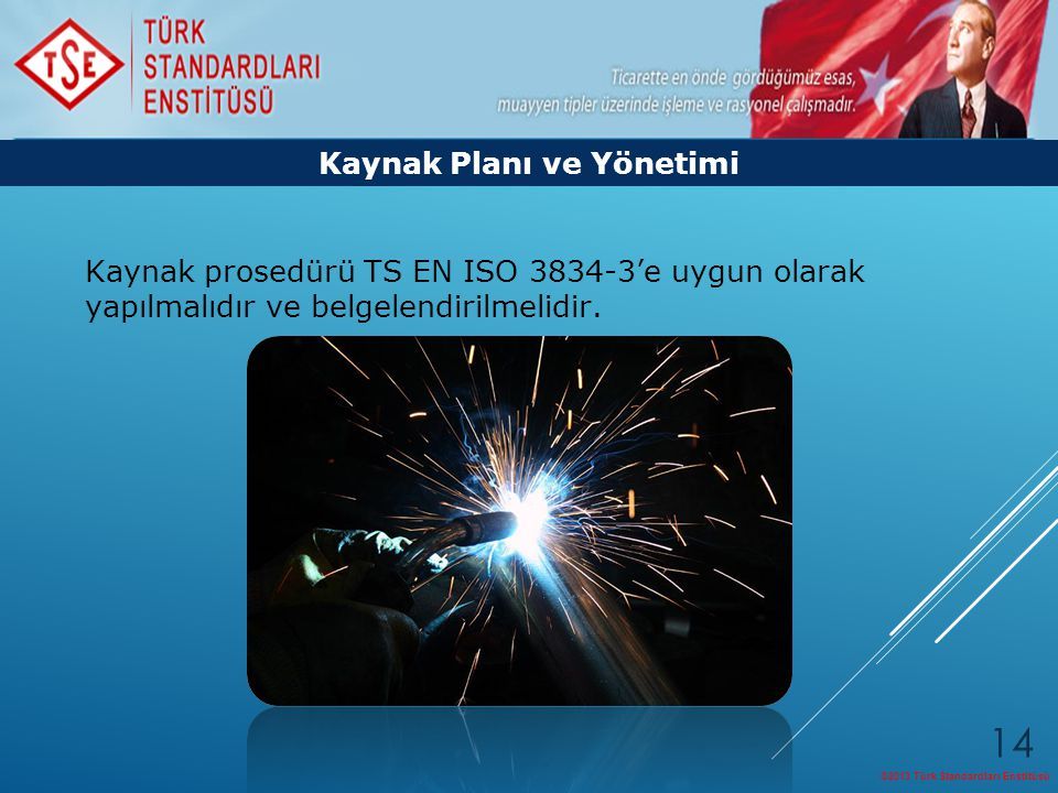 ©2013 Türk Standardları Enstitüsü 14 Kaynak prosedürü TS EN ISO 3834-3'e uygun olarak yapılmalıdır ve belgelendirilmelidir. Kaynak Planı ve Yönetimi