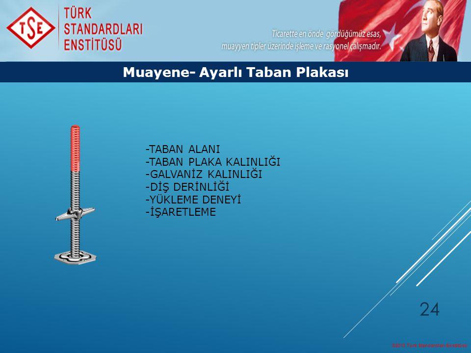 ©2013 Türk Standardları Enstitüsü 24 Muayene- Ayarlı Taban Plakası -TABAN ALANI -TABAN PLAKA KALINLIĞI -GALVANİZ KALINLIĞI -DİŞ DERİNLİĞİ -YÜKLEME DEN