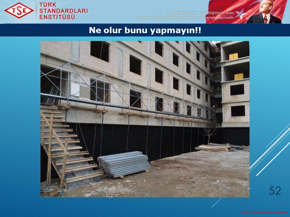 ©2013 Türk Standardları Enstitüsü 52 Ne olur bunu yapmayın!!