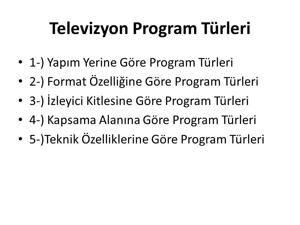 Televizyon Program Türleri 1-) Yapım Yerine Göre Program Türleri 2-) Format Özelliğine Göre Program Türleri 3-) İzleyici Kitlesine Göre Program Türler