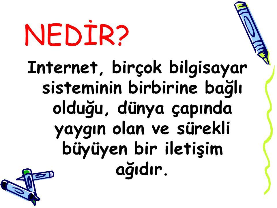 NEDİR? Internet, birçok bilgisayar sisteminin birbirine bağlı olduğu, dünya çapında yaygın olan ve sürekli büyüyen bir iletişim ağıdır.