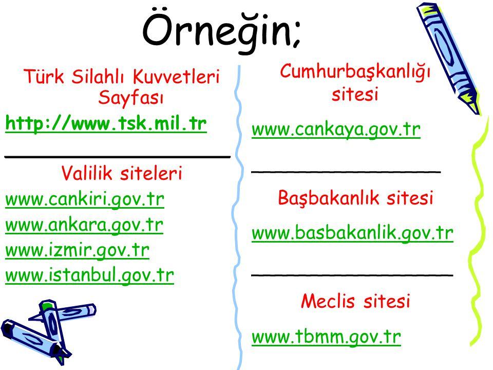 Örneğin; Türk Silahlı Kuvvetleri Sayfası http://www.tsk.mil.tr ___________________ Valilik siteleri www.cankiri.gov.tr www.ankara.gov.tr www.izmir.gov.tr www.istanbul.gov.tr Cumhurbaşkanlığı sitesi www.cankaya.gov.tr ________________ Başbakanlık sitesi www.basbakanlik.gov.tr _________________ Meclis sitesi www.tbmm.gov.tr