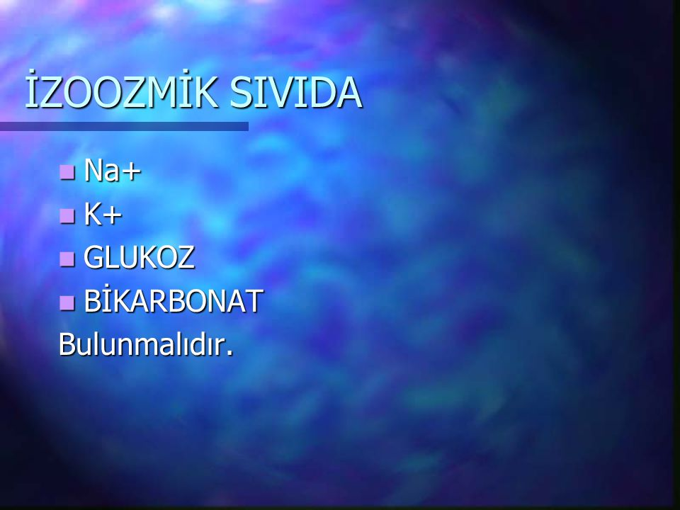 İZOOZMİK SIVIDA Na+ Na+ K+ K+ GLUKOZ GLUKOZ BİKARBONAT BİKARBONATBulunmalıdır.