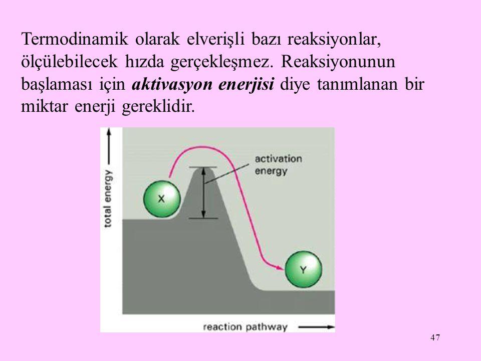 47 Termodinamik olarak elverişli bazı reaksiyonlar, ölçülebilecek hızda gerçekleşmez. Reaksiyonunun başlaması için aktivasyon enerjisi diye tanımlanan
