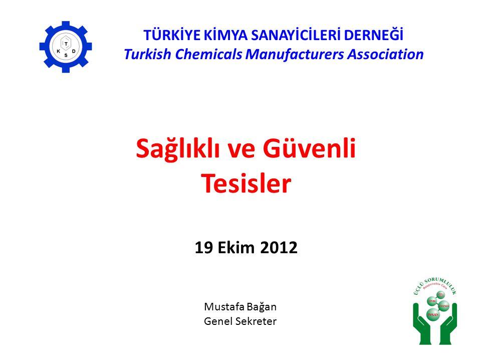 Sağlıklı ve Güvenli Tesisler 19 Ekim 2012 TÜRKİYE KİMYA SANAYİCİLERİ DERNEĞİ Turkish Chemicals Manufacturers Association Mustafa Bağan Genel Sekreter