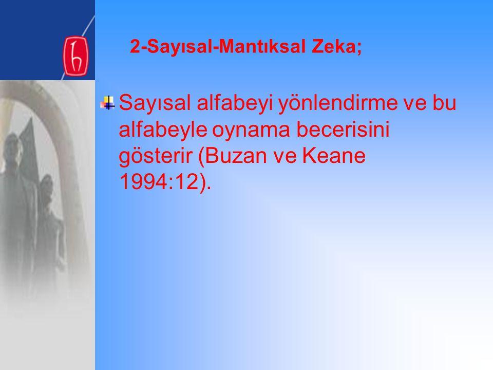 2-Sayısal-Mantıksal Zeka; Sayısal alfabeyi yönlendirme ve bu alfabeyle oynama becerisini gösterir (Buzan ve Keane 1994:12).