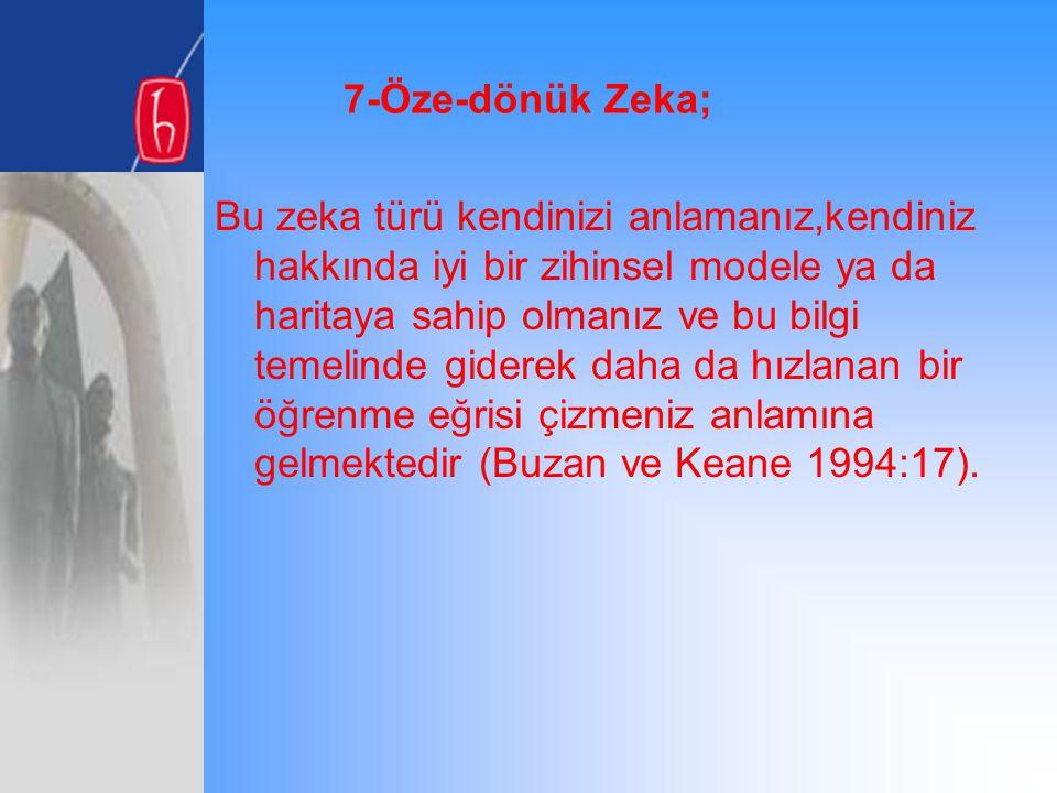 7-Öze-dönük Zeka; Bu zeka türü kendinizi anlamanız,kendiniz hakkında iyi bir zihinsel modele ya da haritaya sahip olmanız ve bu bilgi temelinde gidere