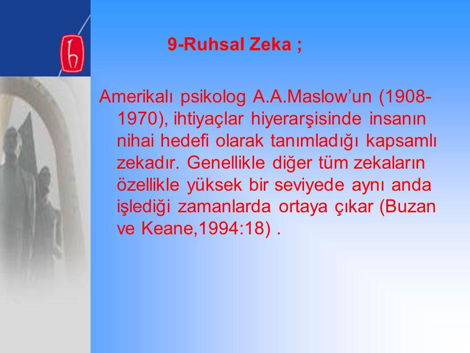 9-Ruhsal Zeka ; Amerikalı psikolog A.A.Maslow'un (1908- 1970), ihtiyaçlar hiyerarşisinde insanın nihai hedefi olarak tanımladığı kapsamlı zekadır. Gen