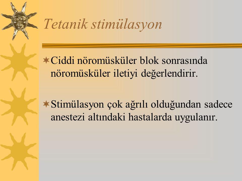 Tetanik stimülasyon  Ciddi nöromüsküler blok sonrasında nöromüsküler iletiyi değerlendirir.