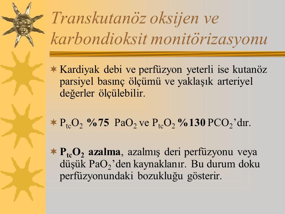 Transkutanöz oksijen ve karbondioksit monitörizasyonu  Kardiyak debi ve perfüzyon yeterli ise kutanöz parsiyel basınç ölçümü ve yaklaşık arteriyel değerler ölçülebilir.