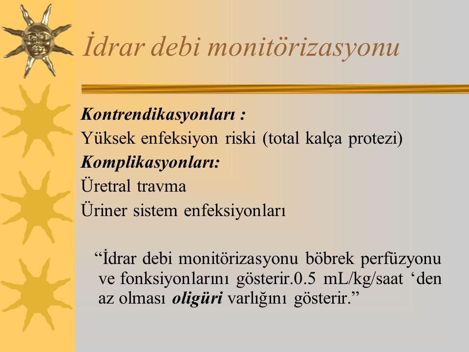 İdrar debi monitörizasyonu Kontrendikasyonları : Yüksek enfeksiyon riski (total kalça protezi) Komplikasyonları: Üretral travma Üriner sistem enfeksiyonları İdrar debi monitörizasyonu böbrek perfüzyonu ve fonksiyonlarını gösterir.0.5 mL/kg/saat 'den az olması oligüri varlığını gösterir.