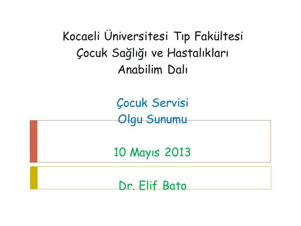 Kocaeli Üniversitesi Tıp Fakültesi Çocuk Sağlığı ve Hastalıkları Anabilim Dalı Çocuk Servisi Olgu Sunumu 10 Mayıs 2013 Dr. Elif Bato