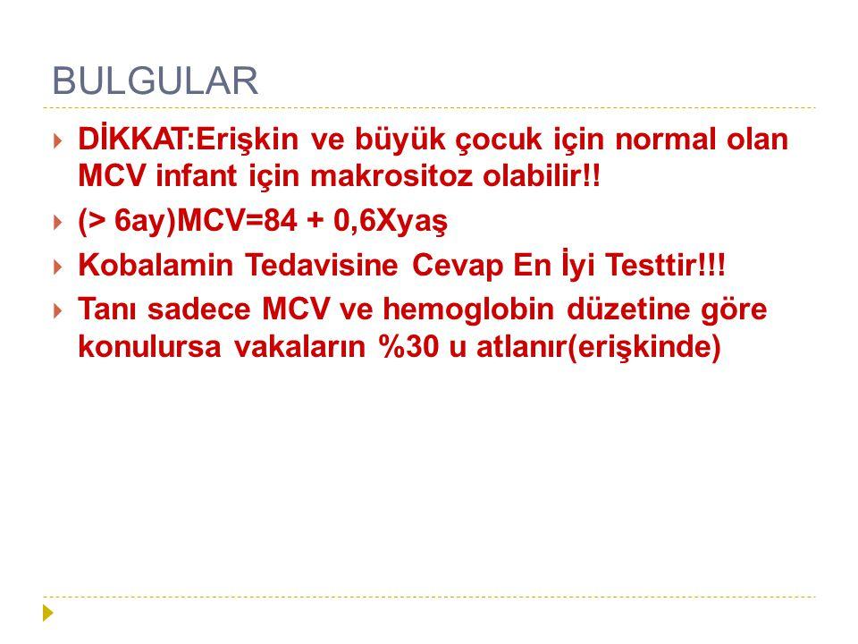 BULGULAR  DİKKAT:Erişkin ve büyük çocuk için normal olan MCV infant için makrositoz olabilir!!  (> 6ay)MCV=84 + 0,6Xyaş  Kobalamin Tedavisine Cevap