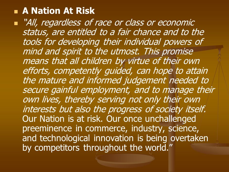 A Nation At Risk All, regardless of race or class or economic status, are entitled to a fair chance and to the tools for developing their individual powers of mind and spirit to the utmost.