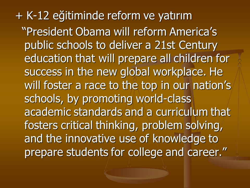 + K-12 eğitiminde reform ve yatırım President Obama will reform America's public schools to deliver a 21st Century education that will prepare all children for success in the new global workplace.