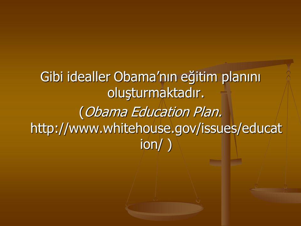Gibi idealler Obama'nın eğitim planını oluşturmaktadır. (Obama Education Plan. http://www.whitehouse.gov/issues/educat ion/ )