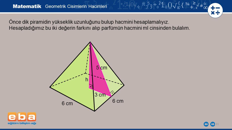 11 Önce dik piramidin yükseklik uzunluğunu bulup hacmini hesaplamalıyız. Hesapladığımız bu iki değerin farkını alıp parfümün hacmini ml cinsinden bula