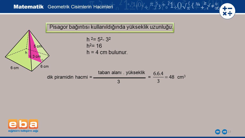 dik piramidin hacmi = = cm 3 3 taban alanı. yükseklik 13 Pisagor bağıntısı kullanıldığında yükseklik uzunluğu: Geometrik Cisimlerin Hacimleri h 2 = 5