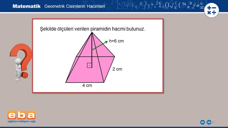 21 Şekilde ölçüleri verilen piramidin hacmi bulunuz. Şekilde ölçüleri verilen piramidin hacmi bulunuz. Geometrik Cisimlerin Hacimleri 2 cm 4 cm h=6 cm