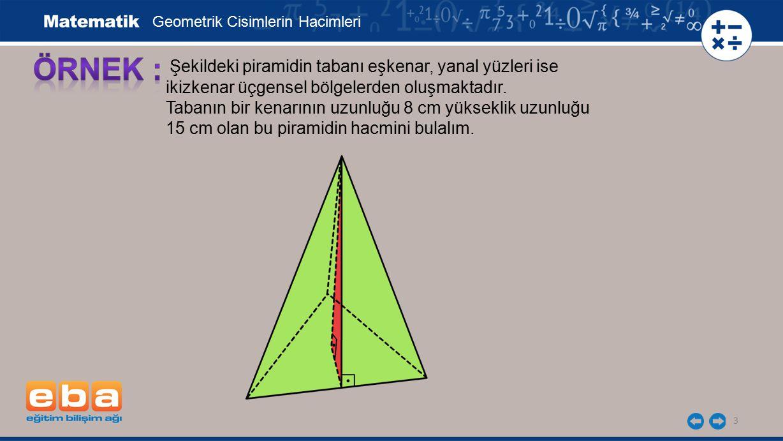 3 Şekildeki piramidin tabanı eşkenar, yanal yüzleri ise ikizkenar üçgensel bölgelerden oluşmaktadır. Tabanın bir kenarının uzunluğu 8 cm yükseklik uzu