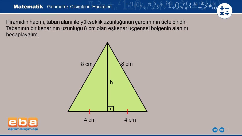 5 Önce eşkenar üçgensel bölgenin yükseklik uzunluğunu Pisagor Bağıntısı'nı kullanarak bulalım: Geometrik Cisimlerin Hacimleri 4 cm h 8 cm