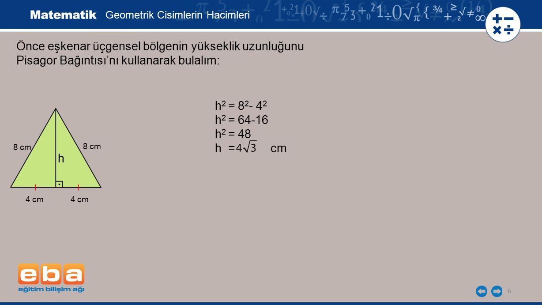 7 Önce eşkenar üçgensel bölgenin yükseklik uzunluğunu Pisagor Bağıntısı'nı kullanarak bulalım: Geometrik Cisimlerin Hacimleri h 2 = 8 2 - 4 2 h 2 = 64-16 h 2 = 48 h = cm Taban alanı: cm 2 4 cm h 8 cm