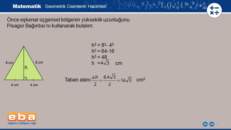 8 Önce eşkenar üçgensel bölgenin yükseklik uzunluğunu Pisagor Bağıntısı'nı kullanarak bulalım: Geometrik Cisimlerin Hacimleri h 2 = 8 2 - 4 2 h 2 = 64-16 h 2 = 48 h = cm Taban alanı: cm 2 Piramidin hacmi: cm 3 bulunur.