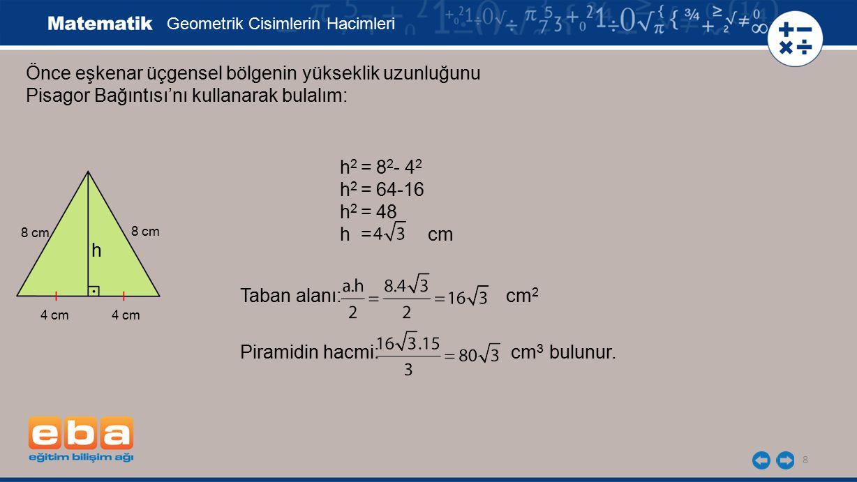 8 Önce eşkenar üçgensel bölgenin yükseklik uzunluğunu Pisagor Bağıntısı'nı kullanarak bulalım: Geometrik Cisimlerin Hacimleri h 2 = 8 2 - 4 2 h 2 = 64