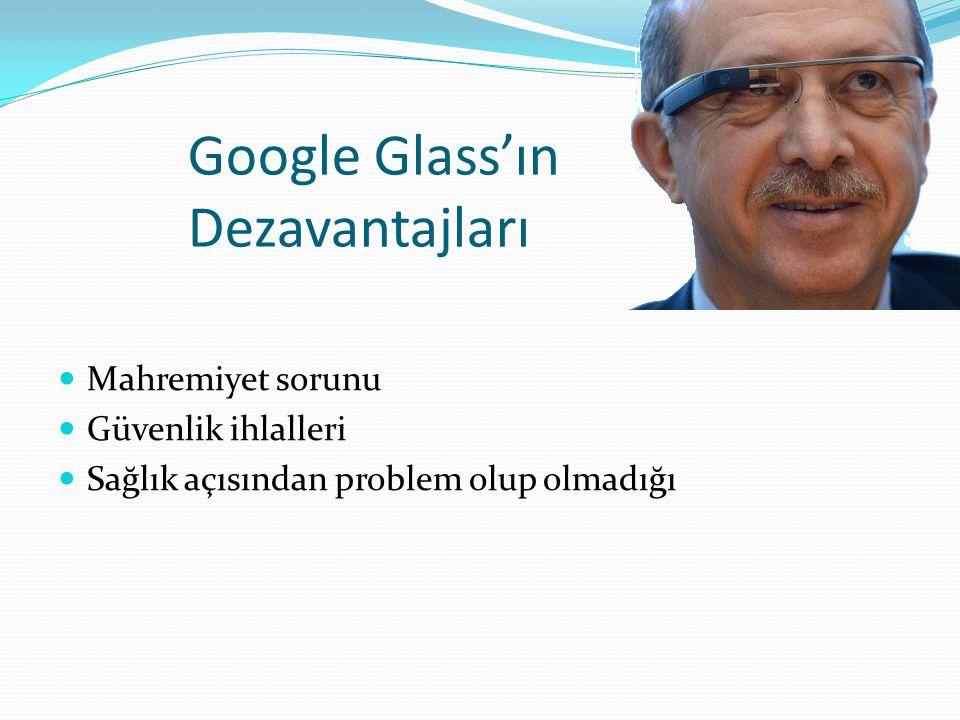 Google Glass'ın Dezavantajları Mahremiyet sorunu Güvenlik ihlalleri Sağlık açısından problem olup olmadığı