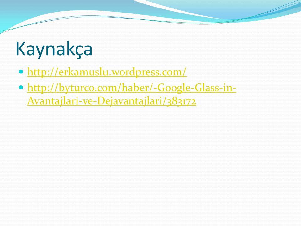 Kaynakça http://erkamuslu.wordpress.com/ http://byturco.com/haber/-Google-Glass-in- Avantajlari-ve-Dejavantajlari/383172 http://byturco.com/haber/-Goo