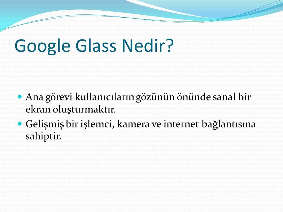 Google Glass Nedir? Ana görevi kullanıcıların gözünün önünde sanal bir ekran oluşturmaktır. Gelişmiş bir işlemci, kamera ve internet bağlantısına sahi