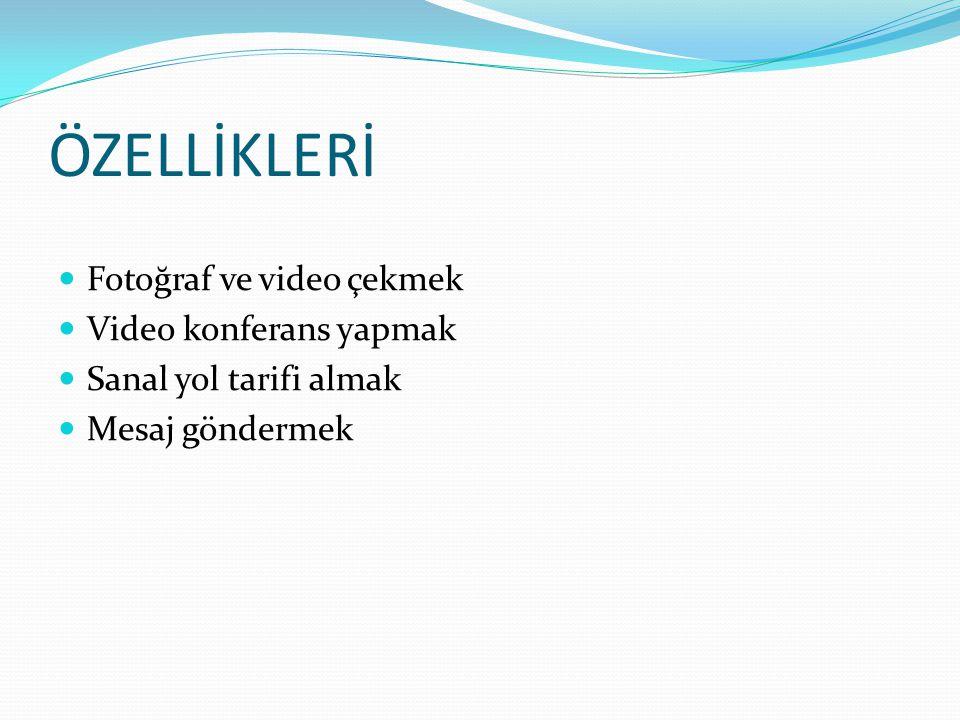 ÖZELLİKLERİ Fotoğraf ve video çekmek Video konferans yapmak Sanal yol tarifi almak Mesaj göndermek