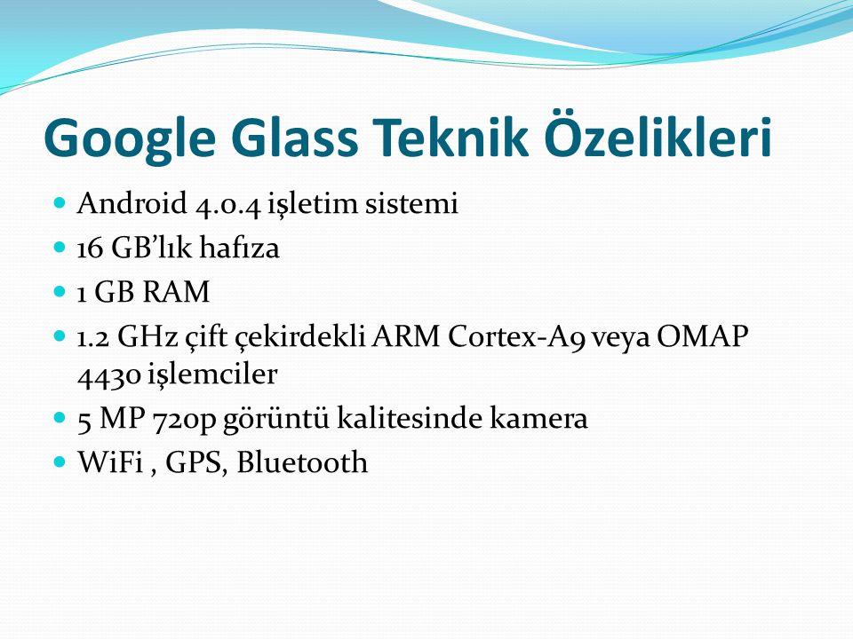 Google Glass Teknik Özelikleri Android 4.0.4 işletim sistemi 16 GB'lık hafıza 1 GB RAM 1.2 GHz çift çekirdekli ARM Cortex-A9 veya OMAP 4430 işlemciler