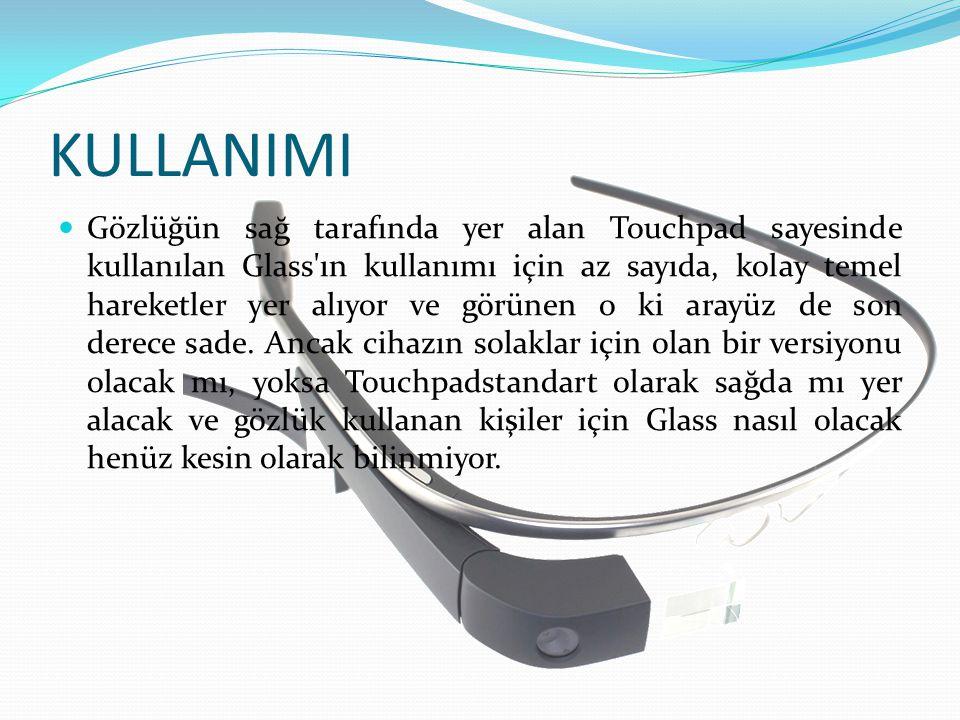 KULLANIMI Gözlüğün sağ tarafında yer alan Touchpad sayesinde kullanılan Glass'ın kullanımı için az sayıda, kolay temel hareketler yer alıyor ve görüne