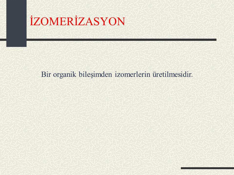 İZOMERİZASYON Bir organik bileşimden izomerlerin üretilmesidir.