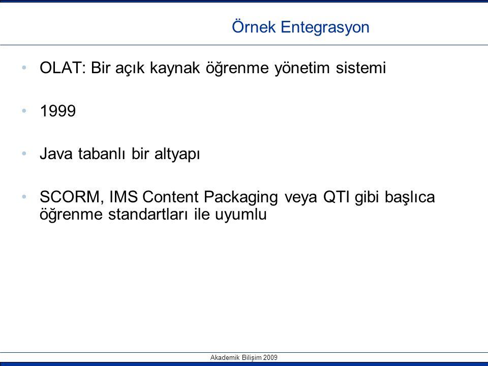 Akademik Bilişim 2009 Örnek Entegrasyon OLAT: Bir açık kaynak öğrenme yönetim sistemi 1999 Java tabanlı bir altyapı SCORM, IMS Content Packaging veya