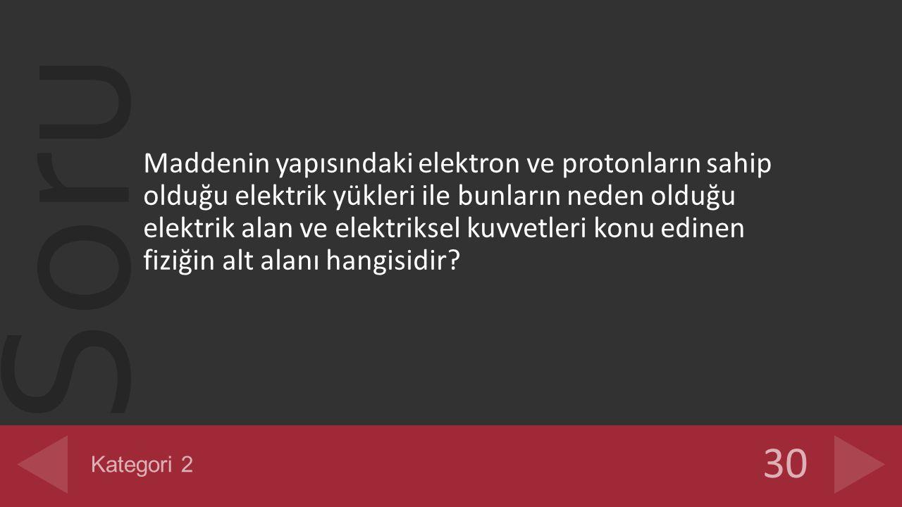 Soru Maddenin yapısındaki elektron ve protonların sahip olduğu elektrik yükleri ile bunların neden olduğu elektrik alan ve elektriksel kuvvetleri konu