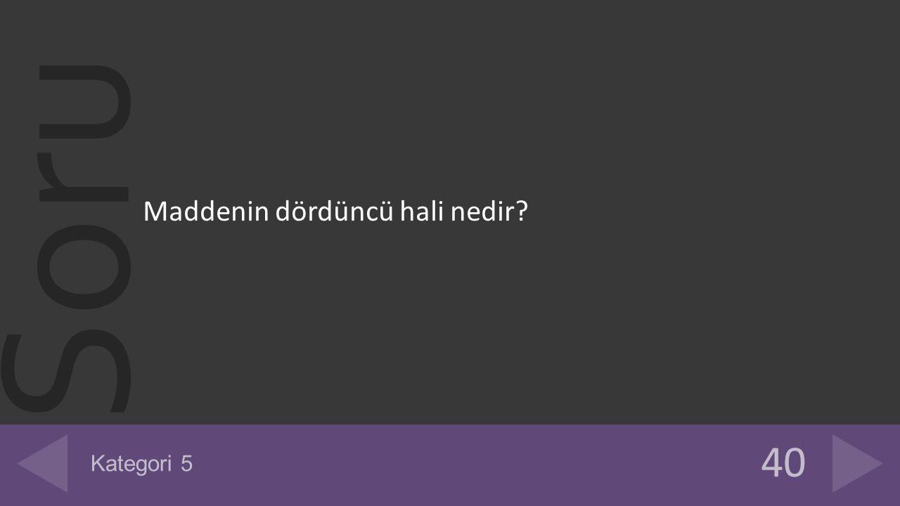 Soru Maddenin dördüncü hali nedir? 40 Kategori 5