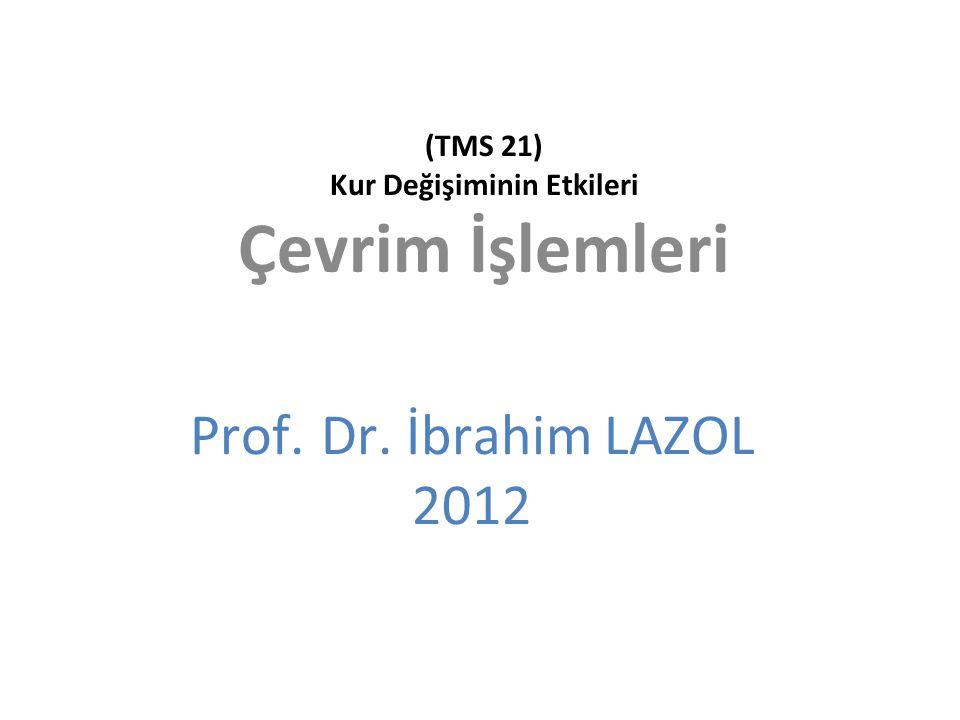 (TMS 21) Kur Değişiminin Etkileri Çevrim İşlemleri Prof. Dr. İbrahim LAZOL 2012